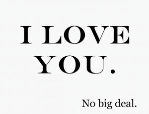 I LOVE YOU. No big deal.