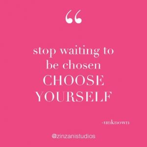 Stop waiting to be chosen. Choose yourself.